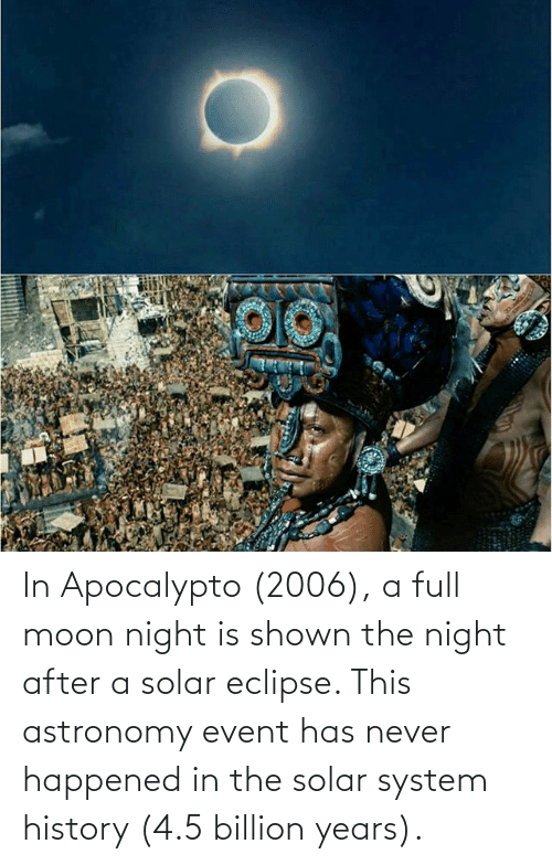 Solar System: In Apocalypto (2006), a full moon night is shown the night after a solar eclipse. This astronomy event has never happened in the solar system history (4.5 billion years).