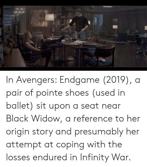 Shoes, Black Widow, and Avengers: In Avengers: Endgame (2019), a pair of pointe shoes (used in ballet) sit upon a seat near Black Widow, a reference to her origin story and presumably her attempt at coping with the losses endured in Infinity War.