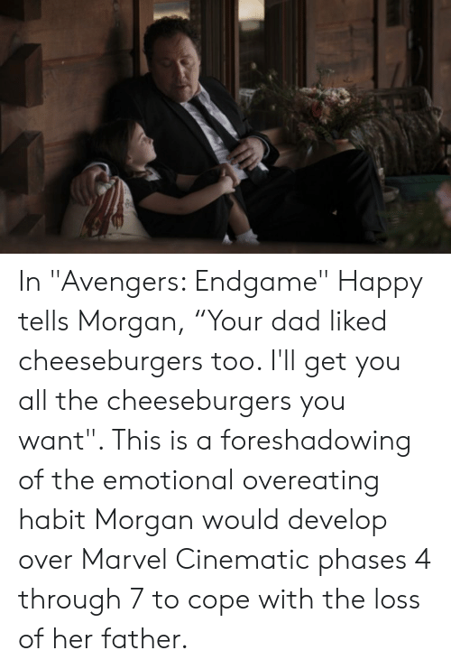 """Dad, Avengers, and Happy: In """"Avengers: Endgame"""" Happy tells Morgan, """"Your dad liked cheeseburgers too. I'll get you all the cheeseburgers you want"""". This is a foreshadowing of the emotional overeating habit Morgan would develop over Marvel Cinematic phases 4 through 7 to cope with the loss of her father."""