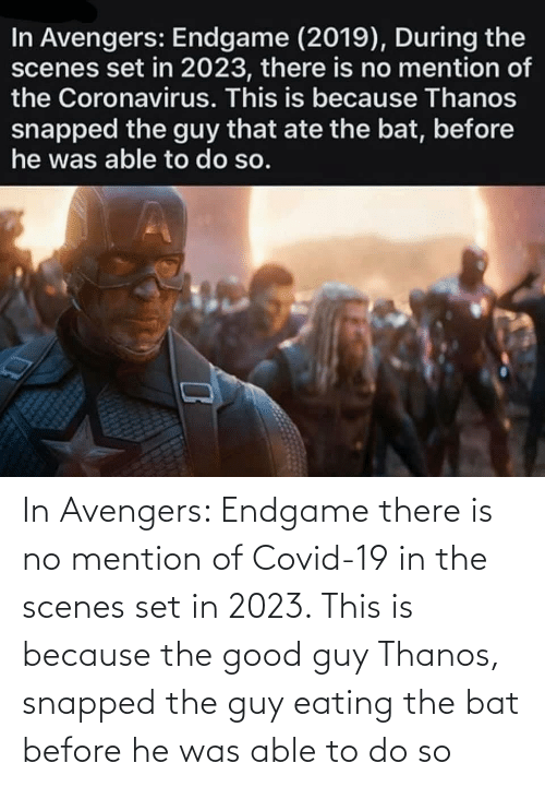 endgame: In Avengers: Endgame there is no mention of Covid-19 in the scenes set in 2023. This is because the good guy Thanos, snapped the guy eating the bat before he was able to do so