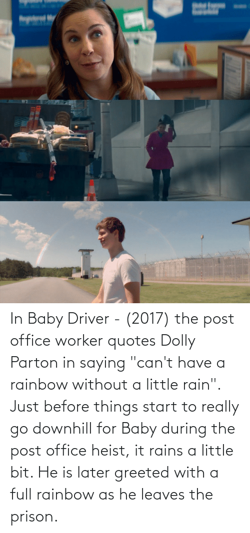 """Rainbow: In Baby Driver - (2017) the post office worker quotes Dolly Parton in saying """"can't have a rainbow without a little rain"""". Just before things start to really go downhill for Baby during the post office heist, it rains a little bit. He is later greeted with a full rainbow as he leaves the prison."""