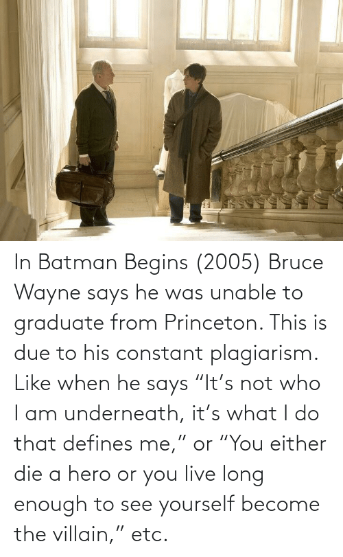 """princeton: In Batman Begins (2005) Bruce Wayne says he was unable to graduate from Princeton. This is due to his constant plagiarism. Like when he says """"It's not who I am underneath, it's what I do that defines me,"""" or """"You either die a hero or you live long enough to see yourself become the villain,"""" etc."""
