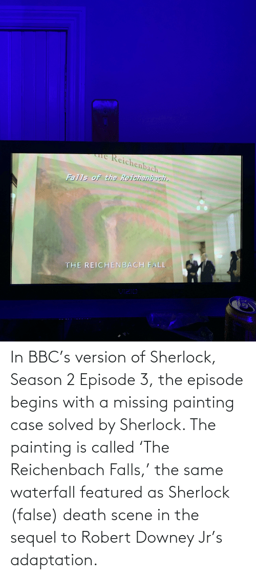 Featured: In BBC's version of Sherlock, Season 2 Episode 3, the episode begins with a missing painting case solved by Sherlock. The painting is called 'The Reichenbach Falls,' the same waterfall featured as Sherlock (false) death scene in the sequel to Robert Downey Jr's adaptation.