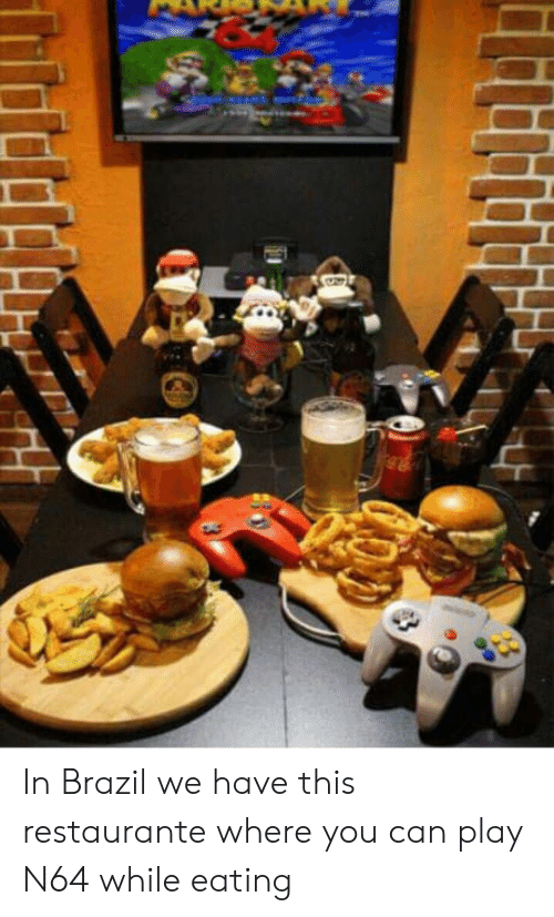 n64: In Brazil we have this restaurante where you can play N64 while eating
