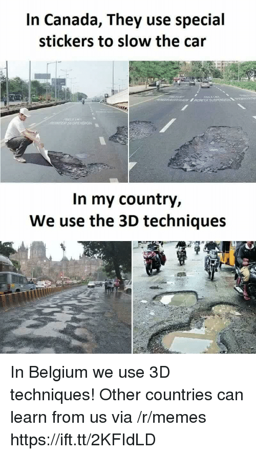 Belgium: In Canada, They use special  stickers to slow the cair  SION  In my country,  We use the 3D techniques In Belgium we use 3D techniques! Other countries can learn from us via /r/memes https://ift.tt/2KFIdLD