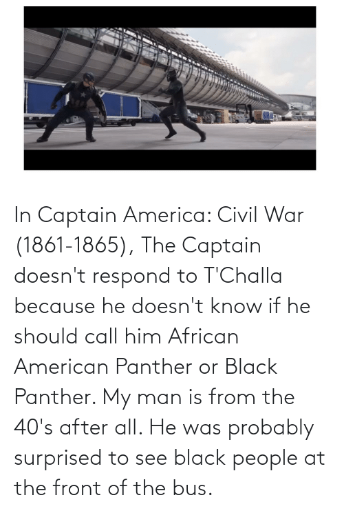 Black Panther: In Captain America: Civil War (1861-1865), The Captain doesn't respond to T'Challa because he doesn't know if he should call him African American Panther or Black Panther. My man is from the 40's after all. He was probably surprised to see black people at the front of the bus.