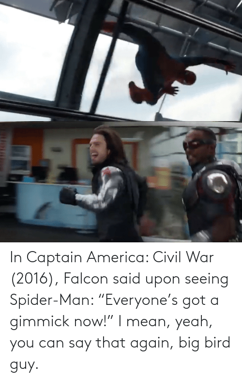 """say that again: In Captain America: Civil War (2016), Falcon said upon seeing Spider-Man: """"Everyone's got a gimmick now!"""" I mean, yeah, you can say that again, big bird guy."""