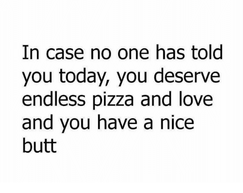 endlessly: In case no one has told  you today, you deserve  endless pizza and love  and you have a nice  butt