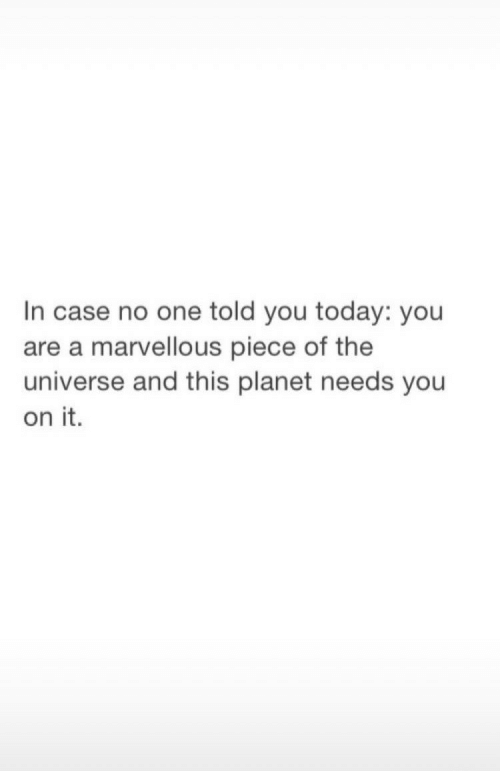 Today, Universe, and One: In case no one told you today: you  are a marvellous piece of the  universe and this planet needs you  on it.