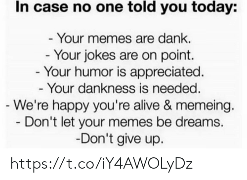 dont give up: In case no one told you today:  - Your memes are dank.  - Your jokes are on point.  - Your humor is appreciated.  - Your dankness is needed.  -We're happy you're alive & memeing.  Don't let your memes be dreams  -Don't give up. https://t.co/iY4AWOLyDz