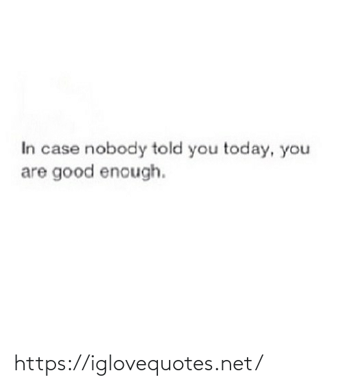 Told You: In case nobody told you today, you  are good enough. https://iglovequotes.net/