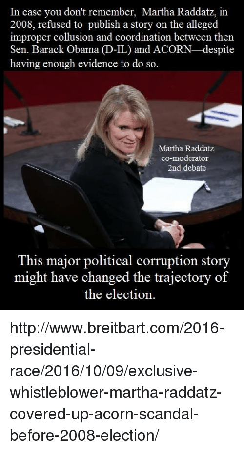 whistleblower: In case you don't remember, Martha Raddatz, in  2008, refused to publish a story on the alleged  improper collusion and coordination between then  Sen. Barack Obama  D-IL) and ACORN-despite  having enough evidence to do so.  Martha Raddatz  co-moderator  2nd debate  This major political corruption story  might have changed the trajectory of  the election. http://www.breitbart.com/2016-presidential-race/2016/10/09/exclusive-whistleblower-martha-raddatz-covered-up-acorn-scandal-before-2008-election/