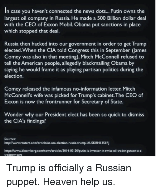 partisan: In case you haven't connected the news dots... Putin owns the  largest oil company in Russia. He made a 500 Billion dollar deal  with the CEO of Exxon Mobil. Obama put sanctions in place  which stopped that deal.  Russia then hacked into our government in order to get Trump  elected.When the CIA told Congress this in September James  Comey was also in that meeting), Mitch McConnell refused to  tell the American people, allegedly blackmailing Obama by  saying he would frame it as playing partisan politics during the  election.  Comey released the infamous no-information letter. Mitch  McConnell's wife was picked for Trump's cabinet.The CEO of  Exxon is now the frontrunner for Secretary of State  Wonder why our President elect has been so quick to dismiss  the CIA's findings?  Sources:  http://www.reuters.com/articlelus-usa-election-russia-trump-idUSKBN135IRJ  httpsellwww.bloomberg.com/news/articles/201403-20 putin-is-investorin-swiss-oil-trader-gunvor u-s Trump is officially a Russian puppet. Heaven help us.