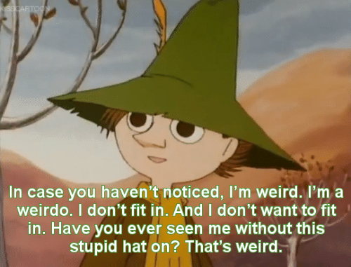 Weird, Fit, and Case: In case you haven't noticed, I'm weird. I'ma  weirdo. I don't fit in. And I don't want to fit  in. Have you ever seen me without this  stupid hat on? That's weird.