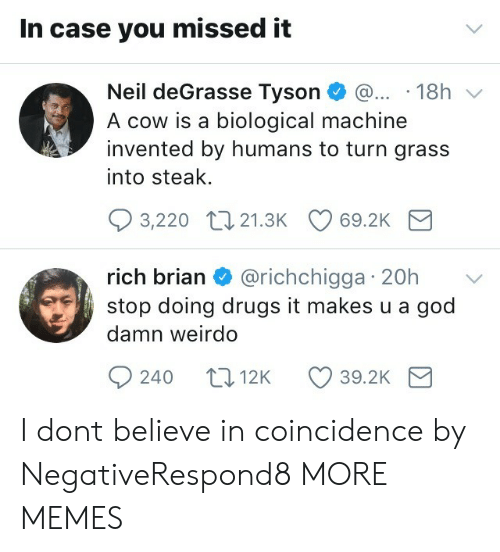 Dank, Drugs, and God: In case you missed it  Neil deGrasse Tyson 18h v  A cow is a biological machine  invented by humans to turn grass  into steak.  3,220 t0 21.3K 69.2K  rich brian & @richchigga 20h  stop doing drugs it makes u a god  damn weirdo  rIC  240 t012K 39.2K I dont believe in coincidence by NegativeRespond8 MORE MEMES