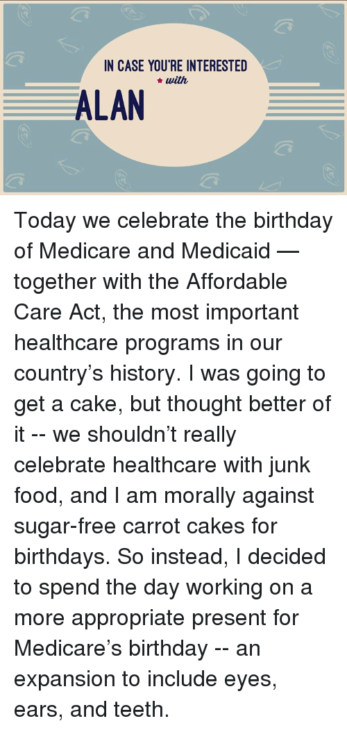 Birthday, Food, and Memes: IN CASE YOURE INTERESTED  with  ALAN Today we celebrate the birthday of Medicare and Medicaid — together with the Affordable Care Act, the most important healthcare programs in our country's history. I was going to get a cake, but thought better of it -- we shouldn't really celebrate healthcare with junk food, and I am morally against sugar-free carrot cakes for birthdays.  So instead, I decided to spend the day working on a more appropriate present for Medicare's birthday -- an expansion to include eyes, ears, and teeth.