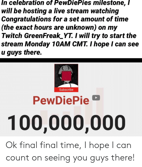 Twitch, Congratulations, and Live: In celebration of PewDiePies milestone, /  will be hosting a live stream watching  Congratulations for a set amount of time  (the exact hours are unknown) on my  Twitch GreenFreak_YT. I will try to start the  stream Monday 10AM CMT. I hope I can see  u guys there.  Subscribe  PewDiePie  100,000,000 Ok final final time, I hope I can count on seeing you guys there!