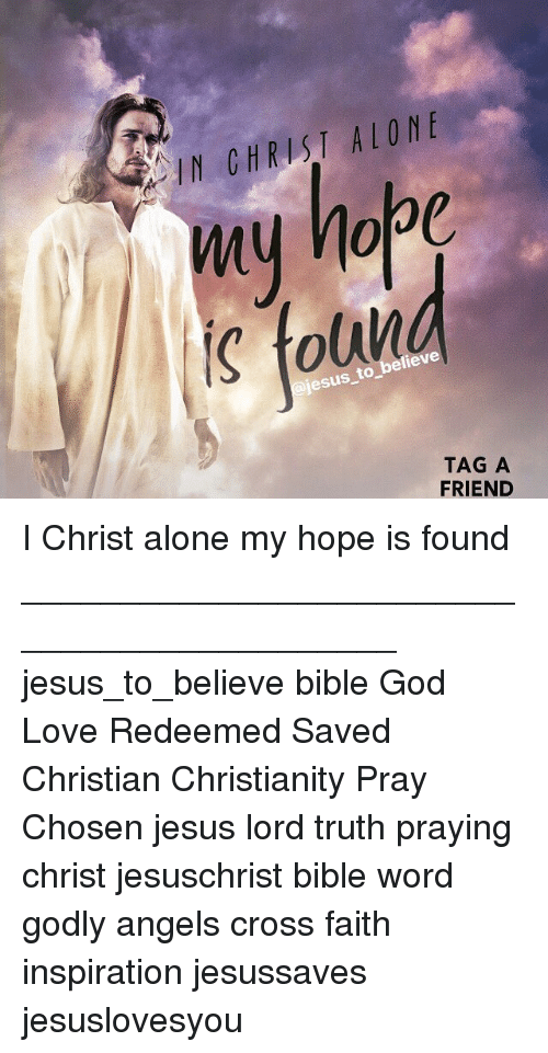 Being Alone, God, and Jesus: IN CHRIST ALONE  s toliv  esus to believe  TAG A  FRIEND I Christ alone my hope is found ____________________________________________ jesus_to_believe bible God Love Redeemed Saved Christian Christianity Pray Chosen jesus lord truth praying christ jesuschrist bible word godly angels cross faith inspiration jesussaves jesuslovesyou