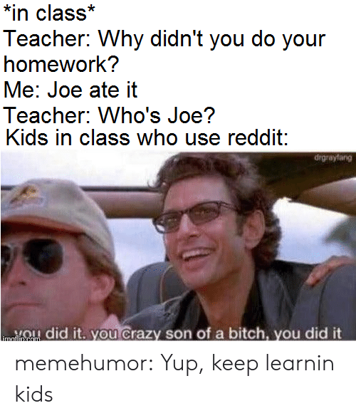 Bitch, Crazy, and Reddit: *in class*  Teacher: Why didn't you do your  homework?  Me: Joe ate it  Teacher: Who's Joe?  Kids in class who use reddit:  drgrayfang  ou Crazy son of a bitch, you did it  did  imaflin com memehumor:  Yup, keep learnin kids