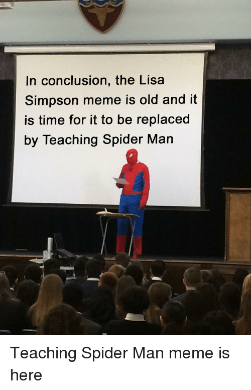 Man Meme: In conclusion, the Lisa  Simpson meme is old and it  is time for it to be replaced  by Teaching Spider Man Teaching Spider Man meme is here