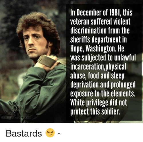 Food, Memes, and White: In December of 1981, this  veteran suffered violent  discrimination from the  sherifs department in  Hope, Washington. He  was subjected to unlawful  incarceration,physical  abuse, food and sleep  deprivation and prolonget  exposure to the elements.  White privilege did not  protect this soldier. Bastards 😏 -