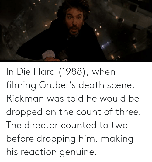 Rickman: In Die Hard (1988), when filming Gruber's death scene, Rickman was told he would be dropped on the count of three. The director counted to two before dropping him, making his reaction genuine.