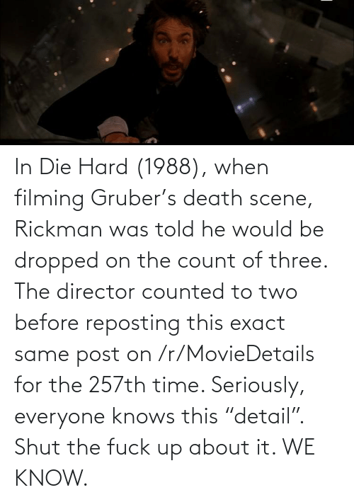 """Rickman: In Die Hard (1988), when filming Gruber's death scene, Rickman was told he would be dropped on the count of three. The director counted to two before reposting this exact same post on /r/MovieDetails for the 257th time. Seriously, everyone knows this """"detail"""". Shut the fuck up about it. WE KNOW."""