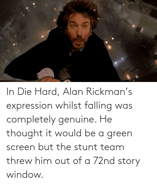 Rickman: In Die Hard, Alan Rickman's expression whilst falling was completely genuine. He thought it would be a green screen but the stunt team threw him out of a 72nd story window.