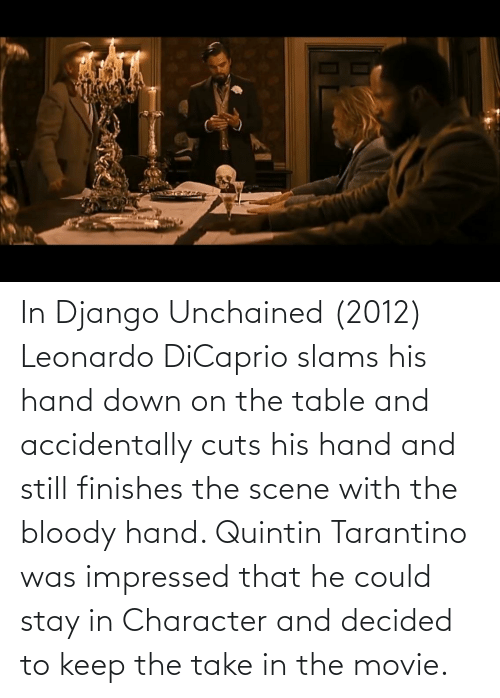 Stay In: In Django Unchained (2012) Leonardo DiCaprio slams his hand down on the table and accidentally cuts his hand and still finishes the scene with the bloody hand. Quintin Tarantino was impressed that he could stay in Character and decided to keep the take in the movie.
