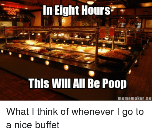 Lol, Meme, and Poop: In Eight Hours  This Will All Be Poop  meme maker net What I think of whenever I go to a nice buffet
