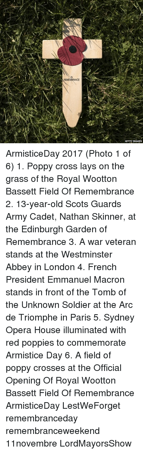 Lay's, Memes, and Army: IN  EMEMBRANCE  GETTY IMAGES ArmisticeDay 2017 (Photo 1 of 6) 1. Poppy cross lays on the grass of the Royal Wootton Bassett Field Of Remembrance 2. 13-year-old Scots Guards Army Cadet, Nathan Skinner, at the Edinburgh Garden of Remembrance 3. A war veteran stands at the Westminster Abbey in London 4. French President Emmanuel Macron stands in front of the Tomb of the Unknown Soldier at the Arc de Triomphe in Paris 5. Sydney Opera House illuminated with red poppies to commemorate Armistice Day 6. A field of poppy crosses at the Official Opening Of Royal Wootton Bassett Field Of Remembrance ArmisticeDay LestWeForget remembranceday remembranceweekend 11novembre LordMayorsShow