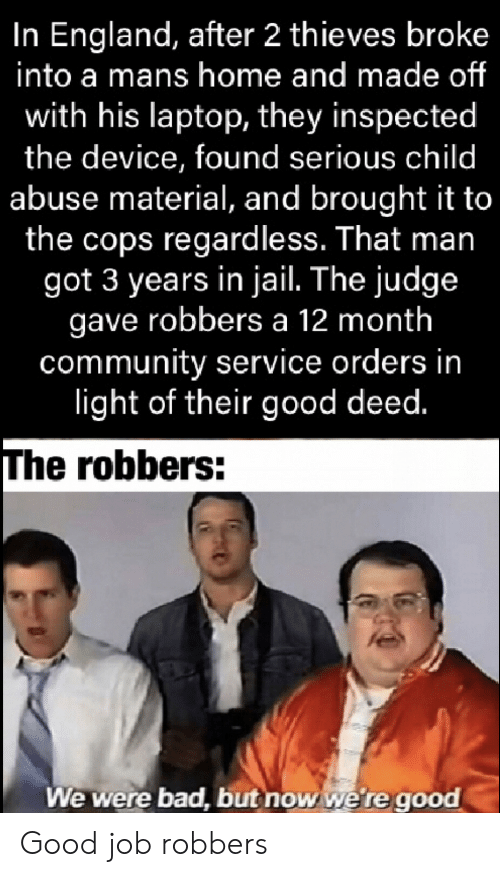 robbers: In England, after 2 thieves broke  into a mans home and made of  with his laptop, they inspected  the device, found serious child  abuse material, and brought it to  the cops regardless. That man  got 3 years in jail. The judge  gave robbers a 12 month  community service orders in  light of their good deed.  The robbers:  We were bad, but now we're good Good job robbers