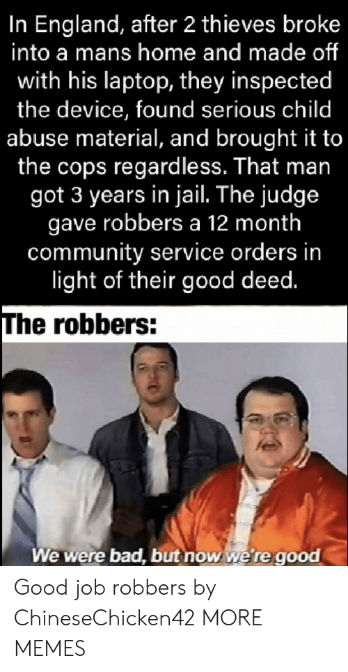 robbers: In England, after 2 thieves broke  into a mans home and made of  with his laptop, they inspected  the device, found serious child  abuse material, and brought it to  the cops regardless. That man  got 3 years in jail. The judge  gave robbers a 12 month  community service orders in  light of their good deed.  The robbers:  We were bad, but now we're good Good job robbers by ChineseChicken42 MORE MEMES