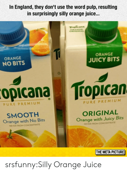 England, Juice, and Smooth: In England, they don't use the word pulp, resulting  in surprisingly silly orange juice...  ORANGE  NO BITS  ORANGE  JUICY BITS  opicanaTropican  PURE PREMIUM  PURE PREMIUM  SMOOTH  Orange with No Bits  NEVER FROM CONCENTRATE  ORIGINAL  Orange with Juicy Bits  NEVER FROM CONCENTRATE  THE META PICTURE srsfunny:Silly Orange Juice