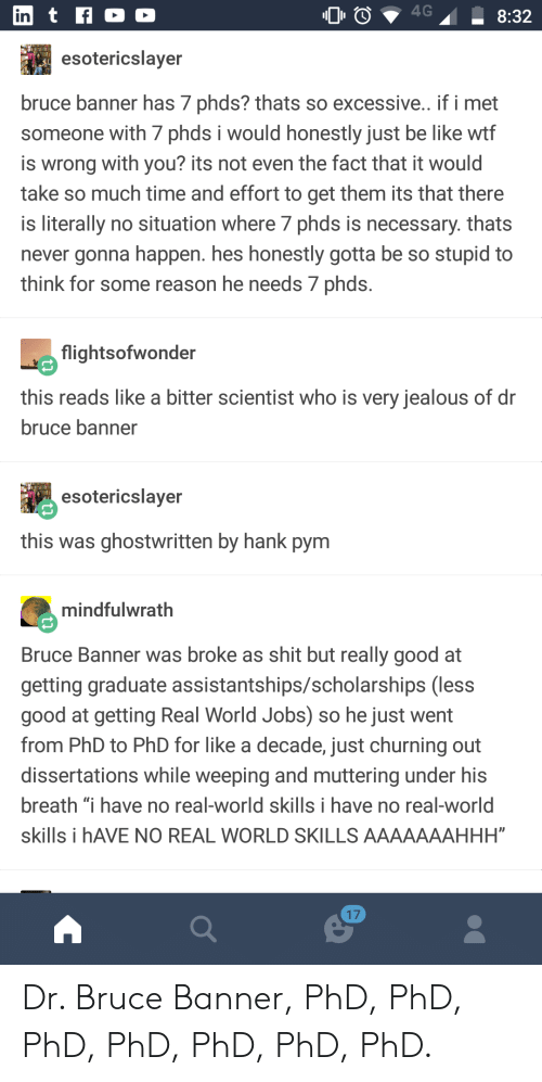 "Be Like, Jealous, and Shit: in  esotericslaver  bruce banner has 7 phds? thats so excessive. if i met  someone with 7 phds i would honestly just be like wtf  is wrong with you? its not even the fact that it would  take so much time and effort to get them its that there  is literally no situation where 7 phds is necessary. thats  never gonna happen. hes honestly gotta be so stupid to  think for some reason he needs 7 phds  flightsofwonder  this reads like a bitter scientist who is very jealous of dr  bruce banner  esotericslaver  this was ghostwritten by hank pym  mindfulwrath  Bruce Banner was broke as shit but really good at  getting graduate assistantships/scholarships (less  good at getting Real World Jobs) so he just went  from PhD to PhD for like a decade, just churning out  dissertations while weeping and muttering under his  breath ""I have no real-world skills i have no real-world  skills i hAVE NO REAL WORLD SKILLS AAAAAAAHHH""  17 Dr. Bruce Banner, PhD, PhD, PhD, PhD, PhD, PhD, PhD."