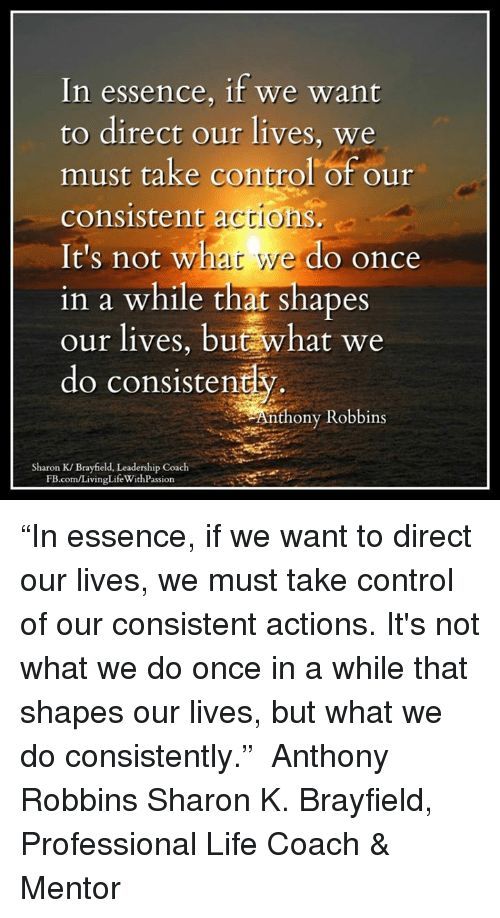 "Life, Memes, and Control: In essence, if we want  to direct our lives, we  must take control of our  consistent actions.  It's not what we do once  in a while that shapes  our lives, but what we  do consistentk  Anthony Robbins  Sharon K/ Brayfield, Leadership Coach  FB.com/LivingLife WithPassion ""In essence, if we want to direct our lives, we must take control of our consistent actions. It's not what we do once in a while that shapes our lives, but what we do consistently.""  ― Anthony Robbins  Sharon K. Brayfield, Professional Life Coach & Mentor"