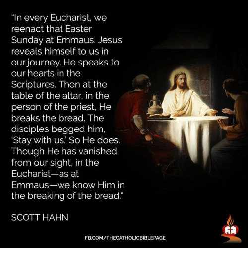 """Easter, Jesus, and Journey: """"In every Eucharist, we  reenact that Easter  Sunday at Emmaus. Jesus  reveals himself to us in  our journey. He speaks to  our hearts in the  Scriptures. Then at the  table of the altar, in the  person of the priest, He  breaks the bread. The  disciples begged him  'Stay with us. So He does.  Though He has vanished  from our sight, in the  Eucharist-as at  Emmaus-we know Him in  the breaking of the bread.""""  SCOTT HAHN  FB.COM/THECATHOLICBIBLEPAGE"""