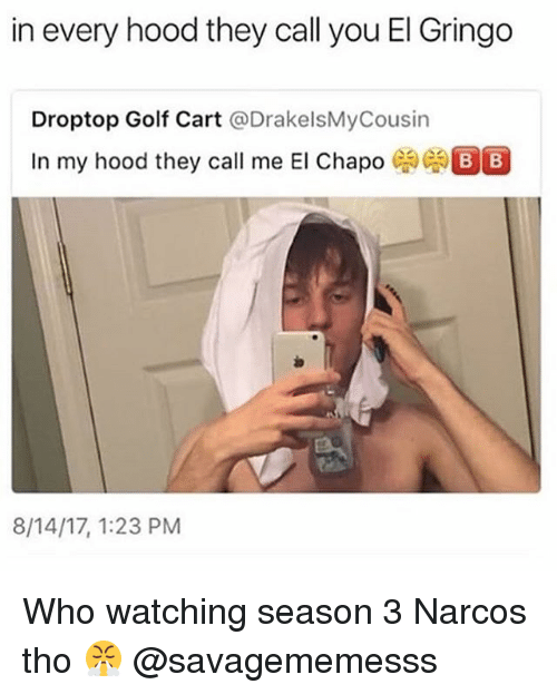 Chapo: in every hood they call you El Gringo  Droptop Golf Cart @DrakelsMyCousin  In my hood they call me El Chapo  8/14/17, 1:23 PM Who watching season 3 Narcos tho 😤 @savagememesss