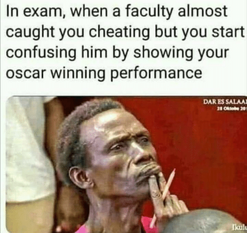 Cheating, Oscar, and Him: In exam, when a faculty almost  caught you cheating but you start  confusing him by showing your  oscar winning performance  DAR ES SALAA  2 Ob 20  Ikul