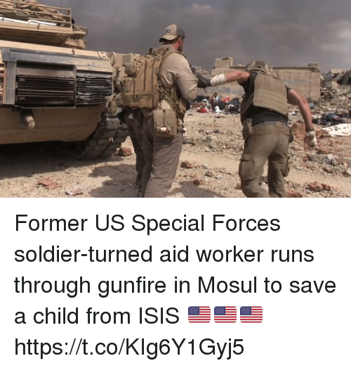 Isis, Memes, and 🤖: in Former US Special Forces soldier-turned aid worker runs through gunfire in Mosul to save a child from ISIS 🇺🇸🇺🇸🇺🇸 https://t.co/KIg6Y1Gyj5