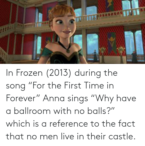 "fact: In Frozen (2013) during the song ""For the First Time in Forever"" Anna sings ""Why have a ballroom with no balls?"" which is a reference to the fact that no men live in their castle."