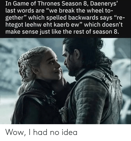 "Game of Thrones, Wow, and Break: In Game of Thrones Season 8, Daenerys'  last words are ""we break the wheel to-  gether"" which spelled backwards says ""re-  htegot leehw eht kaerb ew"" which doesn't  make sense just like the rest of season 8 Wow, I had no idea"