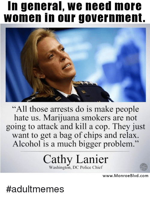 "Police, Alcohol, and Marijuana: In general, we need more  women in our government.  ""All those arrests do is make people  hate us. Marijuana smokers are not  going to attack and kill a cop. They just  want to get a bag of chips and relax  Alcohol is a much bigger problem.""  46  Cathy Lanier  Washington, DC Police Chief  www.MonroeBlvd.com #adultmemes"