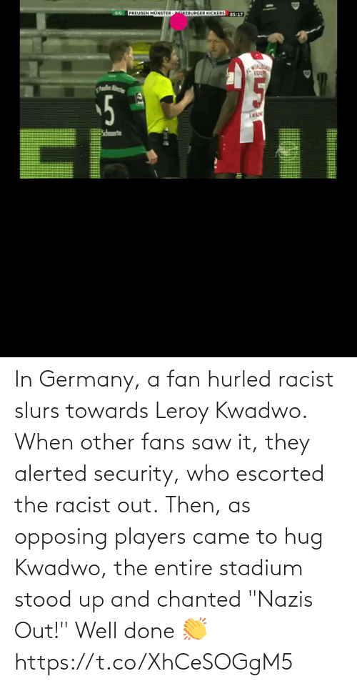 "fan: In Germany, a fan hurled racist slurs towards Leroy Kwadwo.  When other fans saw it, they alerted security, who escorted the racist out.  Then, as opposing players came to hug Kwadwo, the entire stadium stood up and chanted ""Nazis Out!""  Well done 👏  https://t.co/XhCeSOGgM5"