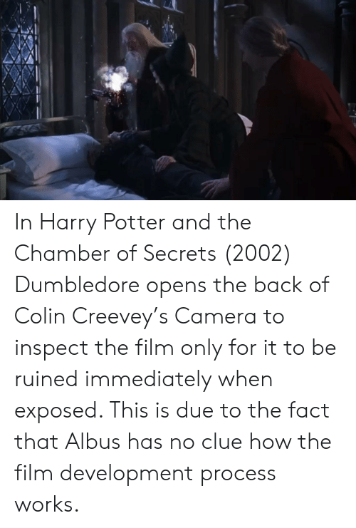 Dumbledore, Harry Potter, and Camera: In Harry Potter and the Chamber of Secrets (2002) Dumbledore opens the back of Colin Creevey's Camera to inspect the film only for it to be ruined immediately when exposed. This is due to the fact that Albus has no clue how the film development process works.