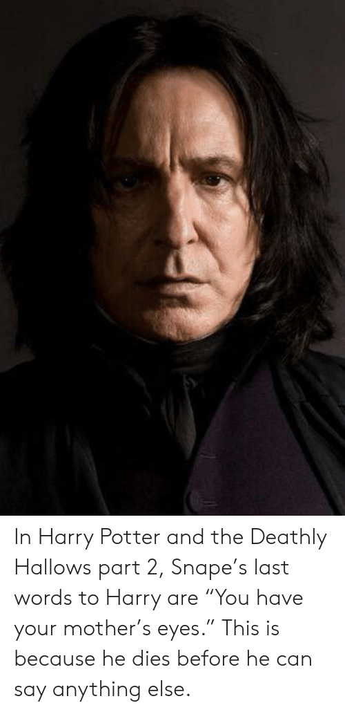 """Harry Potter, Harry Potter and the Deathly Hallows, and Last Words: In Harry Potter and the Deathly Hallows part 2, Snape's last words to Harry are """"You have your mother's eyes."""" This is because he dies before he can say anything else."""