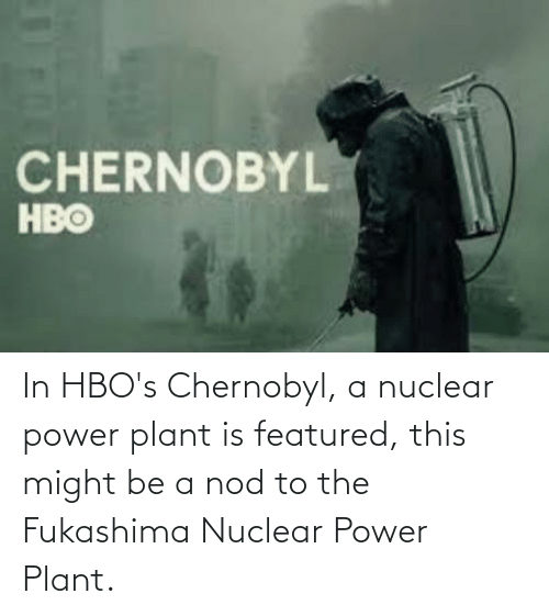 Featured: In HBO's Chernobyl, a nuclear power plant is featured, this might be a nod to the Fukashima Nuclear Power Plant.