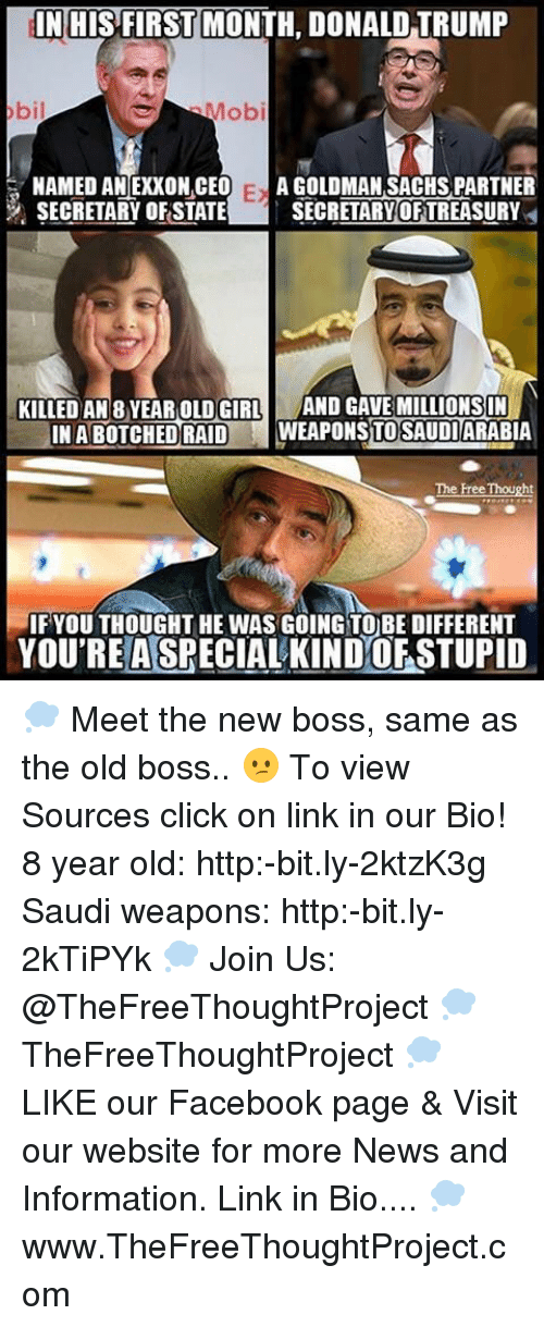 Memes, 🤖, and Raid: IN HIS FIRST MONTH, DONALD TRUMP  obil  Mob  NAMED AN EXXON CEO  Ex A GOLDMAN SACHSPARTNER  SECRETARY OF STATE  SECRETARY OFTREASURY  KILLED AN 8 YEAR OLD GIRL  AND GAVE MILLIONS IN  INABOTCHED RAID  WEAPONSTOSAUDIARABIA  The Free  Thought  IF YOU THOUGHT HE WAS GOING TO BE DIFFERENT  YOU RELA SPECIAL KINDOFSTUPID 💭 Meet the new boss, same as the old boss.. 😕 To view Sources click on link in our Bio! 8 year old: http:-bit.ly-2ktzK3g Saudi weapons: http:-bit.ly-2kTiPYk 💭 Join Us: @TheFreeThoughtProject 💭 TheFreeThoughtProject 💭 LIKE our Facebook page & Visit our website for more News and Information. Link in Bio.... 💭 www.TheFreeThoughtProject.com