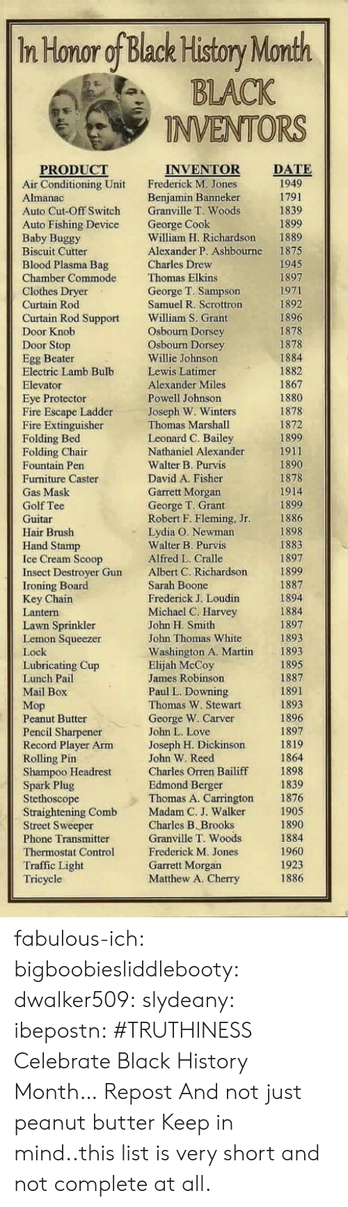 Black History Month, Fire, and Love: In Honor of Black History Month  BLACK  INVENTORS  DATE  PRODUCT  Air Conditioning Unit  Auto Cut-Off Switch  Auto Fishing Device  Baby Buggy  Biscuit Cutter  Blood Plasma Bag  Chamber Commode  INVENTOR  Frederick M. Jones  Benjamin Banneker  Granville T. Woods  George Cook  William H. Richardson  Alexander P. Ashbourne  1889  1875  1945  ew  Thomas Elkins  George T. Sampson  Samuel R. Scrottron  William S. Grant  Osbourn Dorsey  Osbourn Dorsey  Willie Johnson  Lewis Latimer  Alexander Miles  Powell Johnson  Joseph W. Winters  Thomas Marshall  Leonard C. Bailey  Nathaniel Alexander  Walter B. Purvis  David A. Fisher  Garrett Morgan  George T. Grant  Robert F. Fleming, Jr  Lydia O. Newman  Walter B. Purvis  Alfred L. Cralle  Albert C. Richardson  Sarah Boone  Frederick J. Loudin  Michael C. Harvey  John H. Smith  John Thomas White  Washington A. Martin  Elijah McCoy  James Robinson  Paul L. Downing  Thomas W. Stewart  George W. Carver  John L. Love  Joseph H. Dickinsorn  John W. Reed  Charles Orren Bailiff  Edmond Berger  Thomas A. Carrington  Curtain Rod Support  1878  Egg Beater  Electric Lamb Bulb  Eye Protector  Fire Escape Ladder  Fire Extinguisher  Folding Bed  1867  1878  1899  ir  Fountain Pen  Furniture Caster  1878  1899  1898  1897  Hand Stamp  Insect Destroyer Gun  Key Chain  Lawn Sprinkler  1897  Lemon Squeezer  1893  Lubricating Cup  Мор  Peanut Butter  Pencil Sharpener  Record Player Arm  Shampoo Headrest  Spark Plug  Stethoscope  Straightening Comb  Street Sweeper  Phone Transmitter  Thermostat Control  Traffic Light  1898  1876  1905  Madam C. J. Walke  Charles B. Brooks  Granville T. Woods  Frederick M. Jones  Garrett Morgan  Matthew A. Cherry  1960  1923  1886  ric fabulous-ich:  bigboobiesliddlebooty:  dwalker509:  slydeany:  ibepostn:  #TRUTHINESS  Celebrate Black History Month…  Repost  And not just peanut butter  Keep in mind..this list is very short and not complete at all.