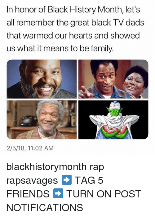 Black History Month, Family, and Friends: In honor of Black History Month, let's  all remember the great black TV dads  that warmed our hearts and showed  us what it means to be family.  2/5/18, 11:02 AM blackhistorymonth rap rapsavages ➡️ TAG 5 FRIENDS ➡️ TURN ON POST NOTIFICATIONS